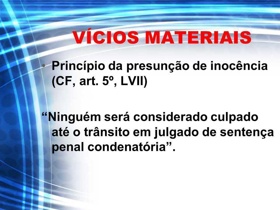VÍCIOS MATERIAIS Princípio da presunção de inocência (CF, art. 5º, LVII) Ninguém será considerado culpado até o trânsito em julgado de sentença penal