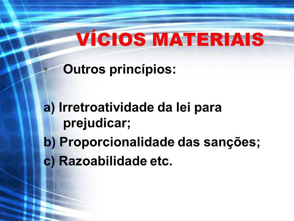 VÍCIOS MATERIAIS Outros princípios: a) Irretroatividade da lei para prejudicar; b) Proporcionalidade das sanções; c) Razoabilidade etc.
