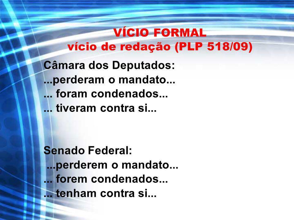VÍCIO FORMAL vício de redação (PLP 518/09) Câmara dos Deputados:...perderam o mandato...... foram condenados...... tiveram contra si... Senado Federal