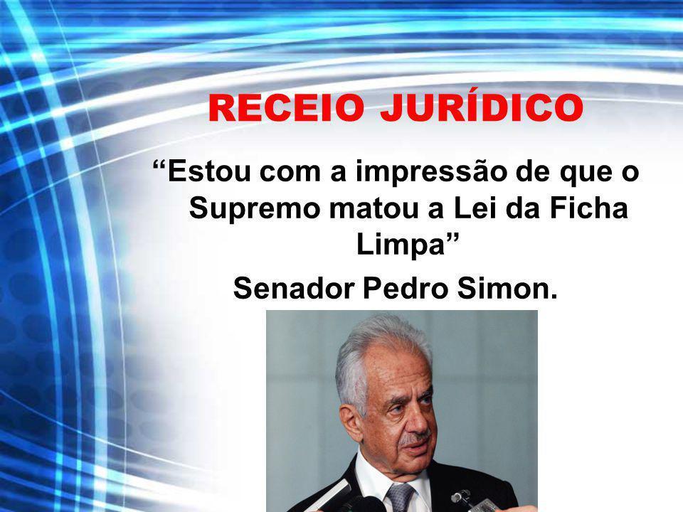 RECEIO JURÍDICO Estou com a impressão de que o Supremo matou a Lei da Ficha Limpa Senador Pedro Simon.