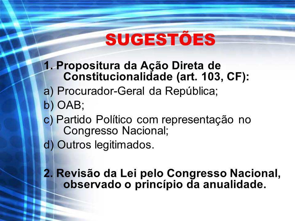 SUGESTÕES 1. Propositura da Ação Direta de Constitucionalidade (art. 103, CF): a) Procurador-Geral da República; b) OAB; c) Partido Político com repre
