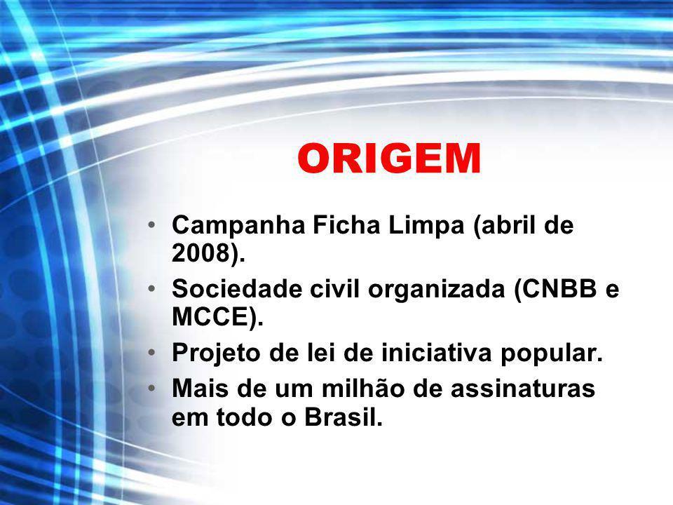 ORIGEM Campanha Ficha Limpa (abril de 2008). Sociedade civil organizada (CNBB e MCCE). Projeto de lei de iniciativa popular. Mais de um milhão de assi