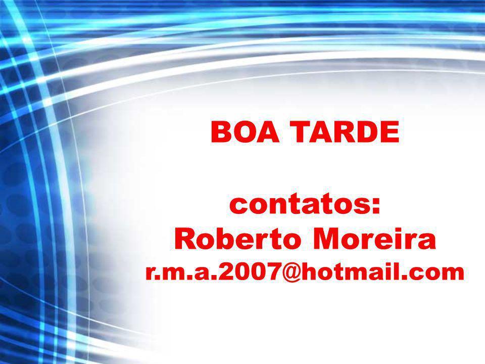 BOA TARDE contatos: Roberto Moreira r.m.a.2007@hotmail.com