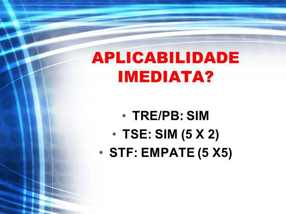 APLICABILIDADE IMEDIATA? TRE/PB: SIM TSE: SIM (5 X 2) STF: EMPATE (5 X5)