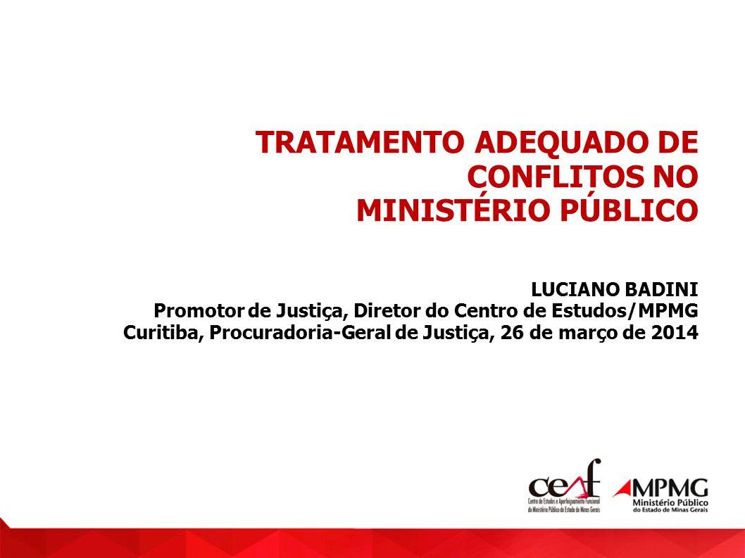 TRATAMENTO ADEQUADO DE CONFLITOS NO MINISTÉRIO PÚBLICO LUCIANO BADINI Promotor de Justiça, Diretor do Centro de Estudos/MPMG Curitiba, Procuradoria-Ge
