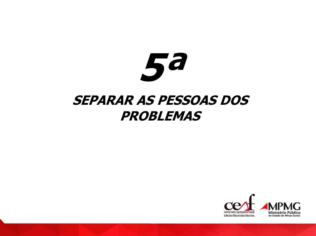 5ª SEPARAR AS PESSOAS DOS PROBLEMAS