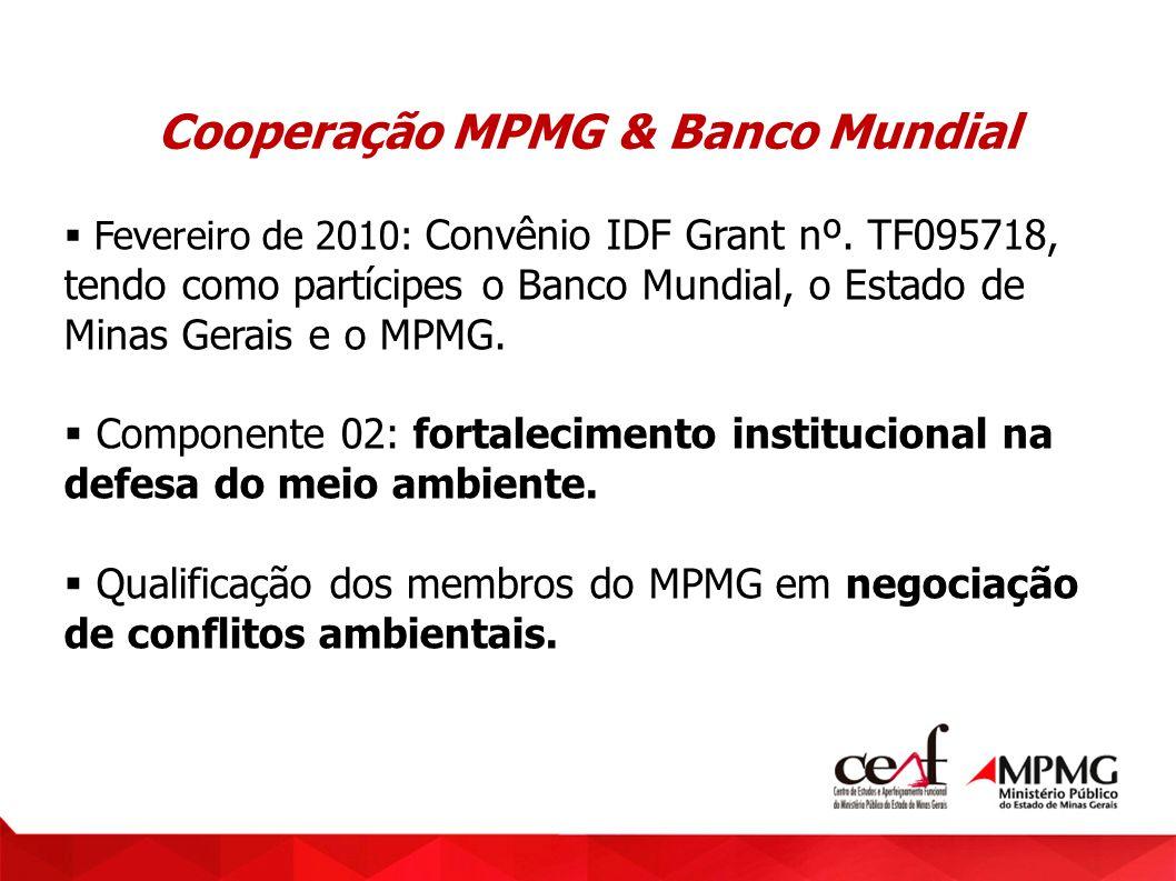 Cooperação MPMG & Banco Mundial Fevereiro de 2010: Convênio IDF Grant nº. TF095718, tendo como partícipes o Banco Mundial, o Estado de Minas Gerais e