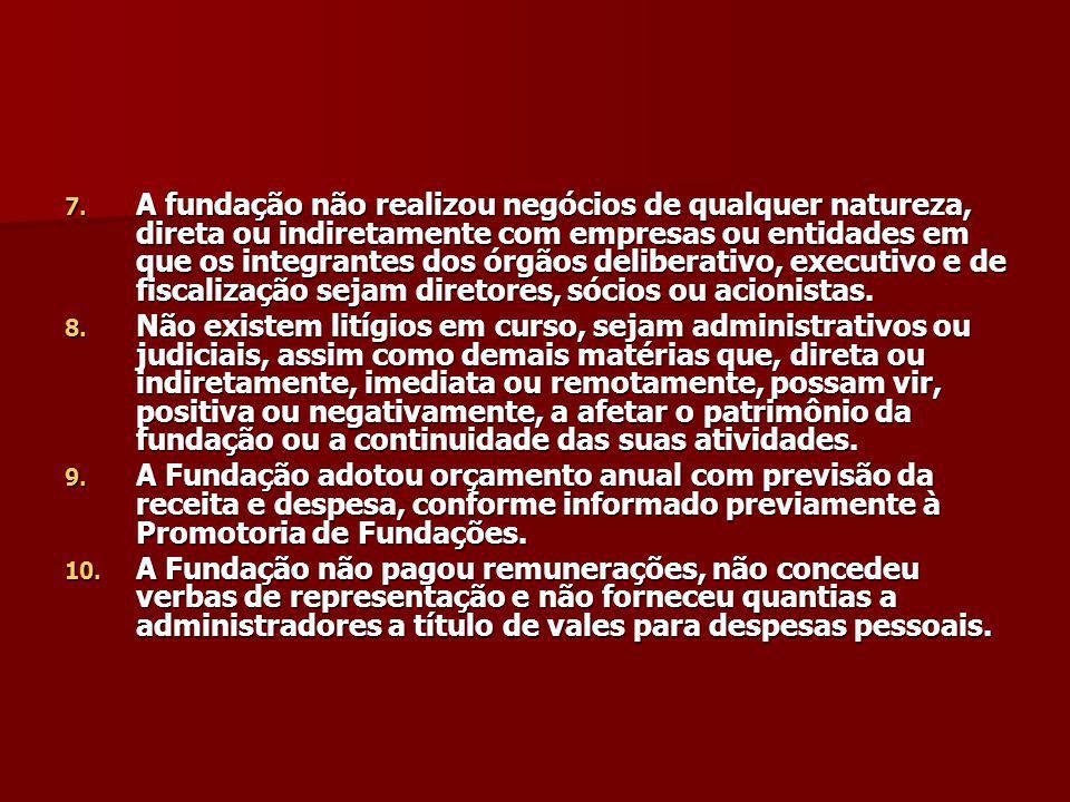 7. A fundação não realizou negócios de qualquer natureza, direta ou indiretamente com empresas ou entidades em que os integrantes dos órgãos deliberat
