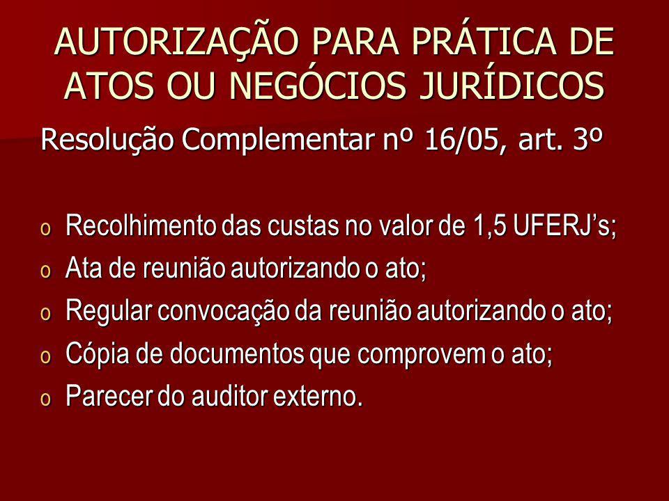 AUTORIZAÇÃO PARA PRÁTICA DE ATOS OU NEGÓCIOS JURÍDICOS Resolução Complementar nº 16/05, art. 3º o Recolhimento das custas no valor de 1,5 UFERJs; o At