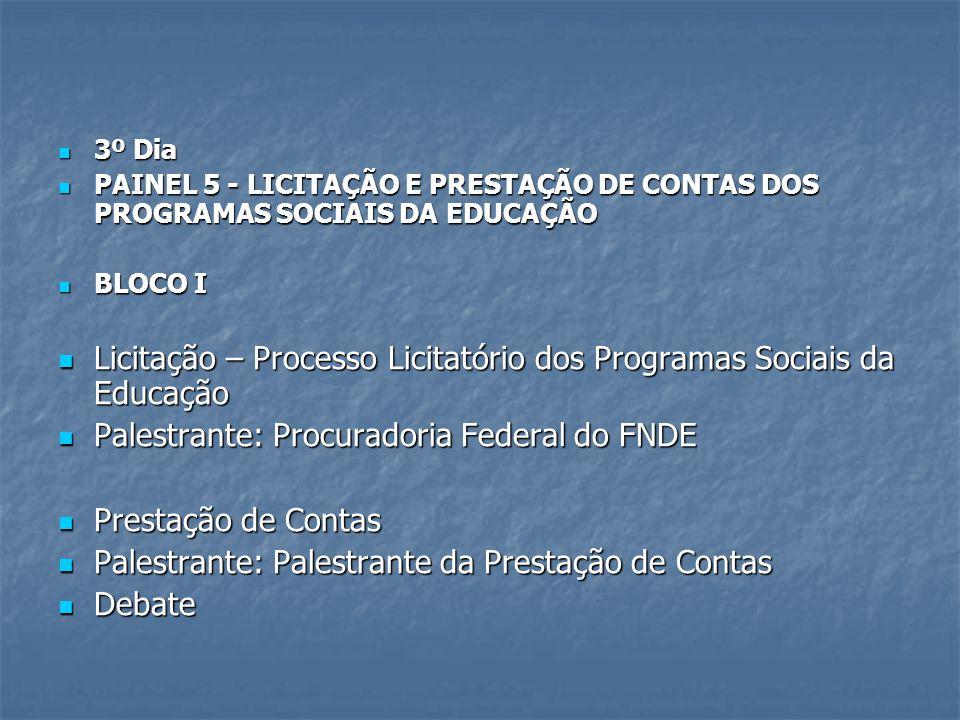 3º Dia 3º Dia PAINEL 5 - LICITAÇÃO E PRESTAÇÃO DE CONTAS DOS PROGRAMAS SOCIAIS DA EDUCAÇÃO PAINEL 5 - LICITAÇÃO E PRESTAÇÃO DE CONTAS DOS PROGRAMAS SOCIAIS DA EDUCAÇÃO BLOCO I BLOCO I Licitação – Processo Licitatório dos Programas Sociais da Educação Licitação – Processo Licitatório dos Programas Sociais da Educação Palestrante: Procuradoria Federal do FNDE Palestrante: Procuradoria Federal do FNDE Prestação de Contas Prestação de Contas Palestrante: Palestrante da Prestação de Contas Palestrante: Palestrante da Prestação de Contas Debate Debate