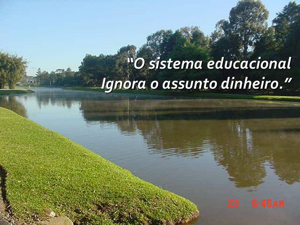O sistema educacional Ignora o assunto dinheiro.