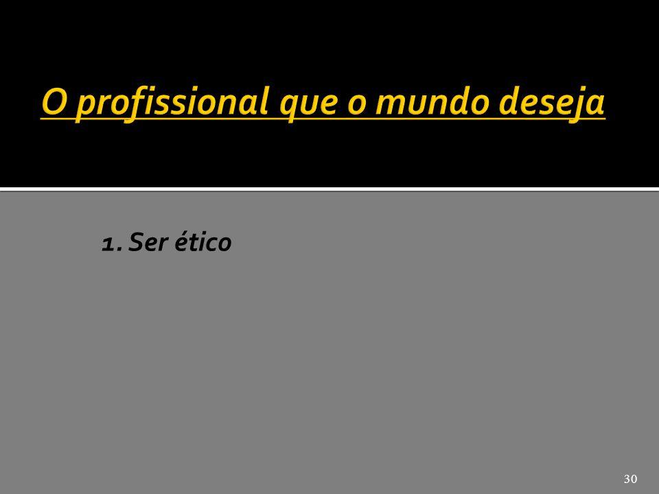 1.Ser ético 2. Ter conhecimento técnico 3. Ter visão de mundo 4.