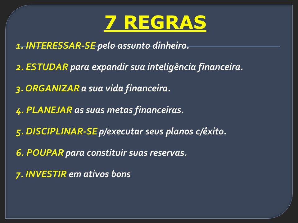 7 REGRAS 1.INTERESSAR-SE pelo assunto dinheiro. 2.