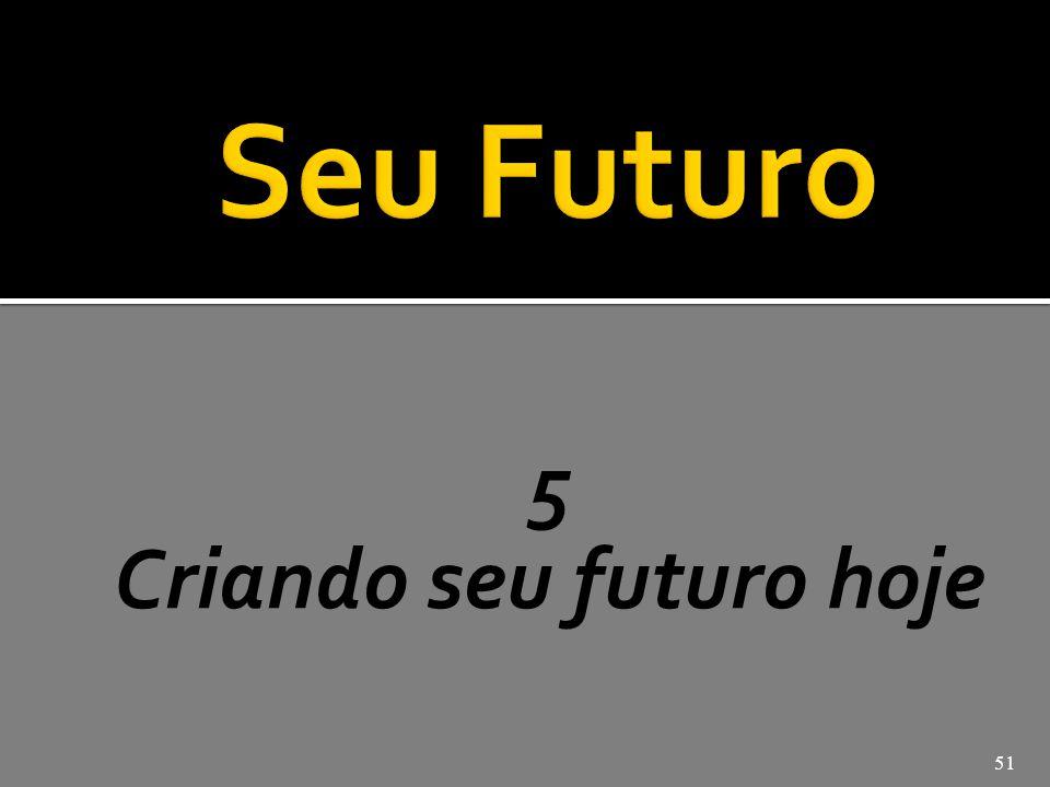 5 Criando seu futuro hoje 51