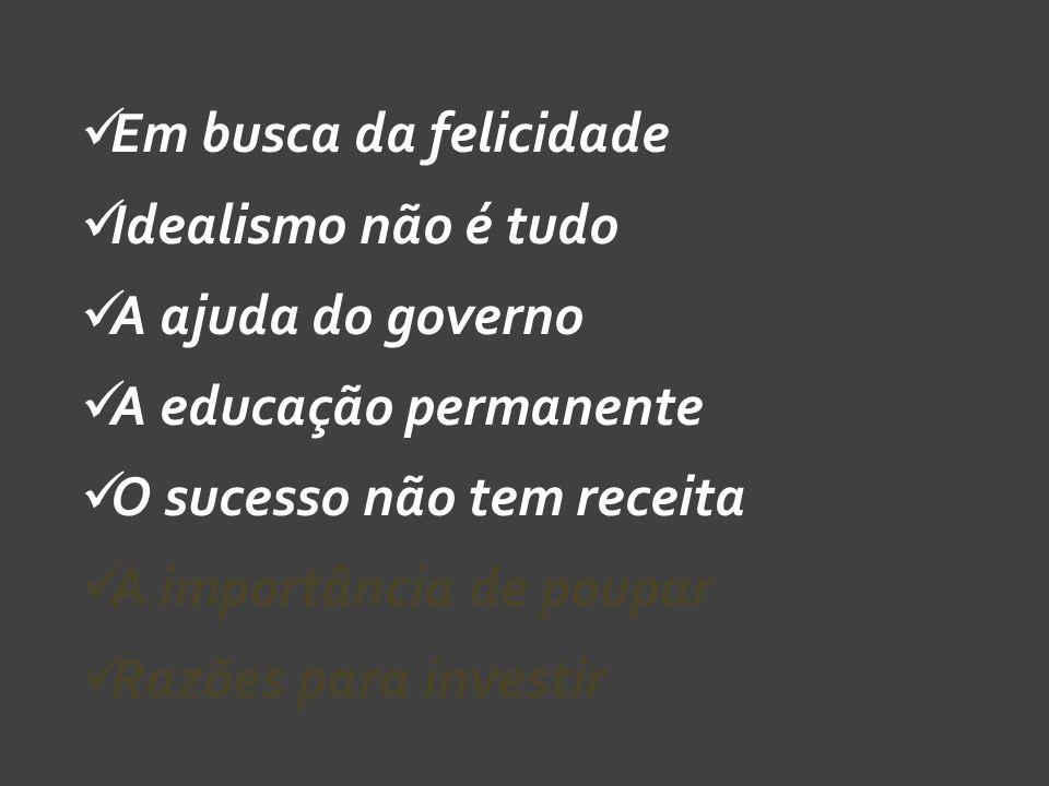 Em busca da felicidade Idealismo não é tudo A ajuda do governo A educação permanente O sucesso não tem receita A importância de poupar Razões para investir