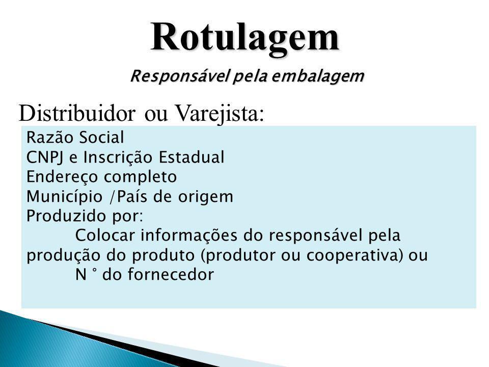 Rotulagem Responsável pela embalagem Distribuidor ou Varejista: Razão Social CNPJ e Inscrição Estadual Endereço completo Município /País de origem Pro