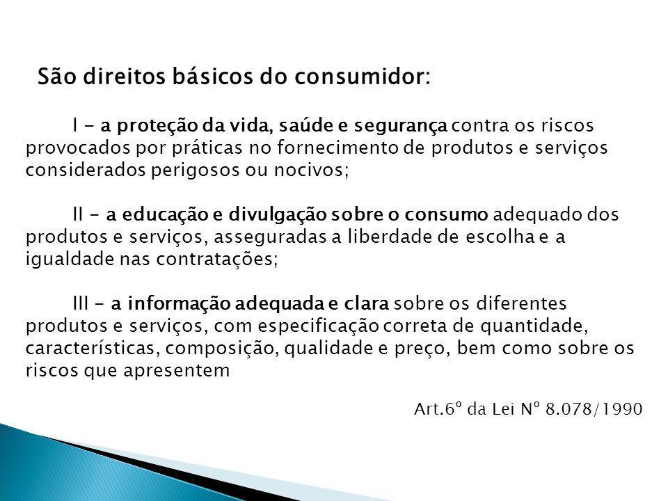 São direitos básicos do consumidor: Art.6º da Lei Nº 8.078/1990 I - a proteção da vida, saúde e segurança contra os riscos provocados por práticas no