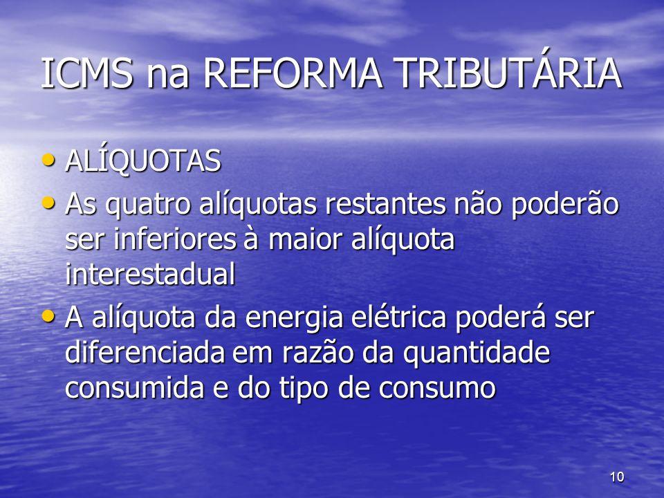 10 ICMS na REFORMA TRIBUTÁRIA ALÍQUOTAS ALÍQUOTAS As quatro alíquotas restantes não poderão ser inferiores à maior alíquota interestadual As quatro al