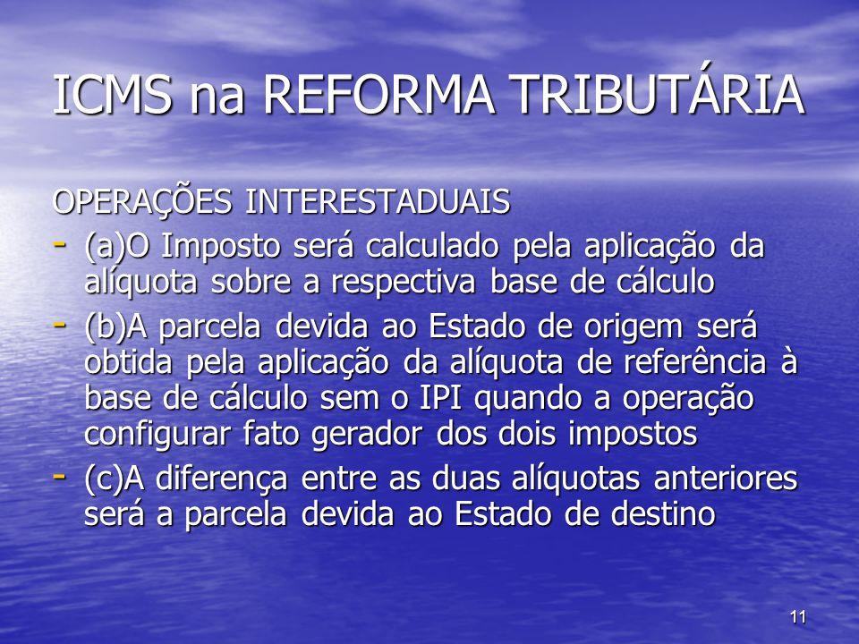 11 ICMS na REFORMA TRIBUTÁRIA OPERAÇÕES INTERESTADUAIS - (a)O Imposto será calculado pela aplicação da alíquota sobre a respectiva base de cálculo - (