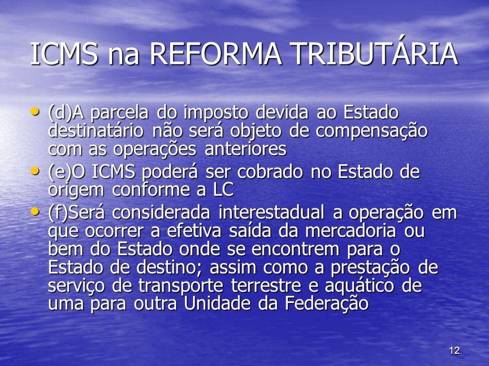 12 ICMS na REFORMA TRIBUTÁRIA (d)A parcela do imposto devida ao Estado destinatário não será objeto de compensação com as operações anteriores (d)A pa