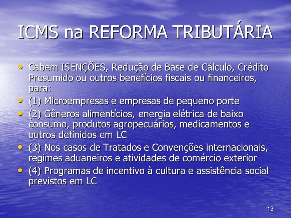 13 ICMS na REFORMA TRIBUTÁRIA Cabem ISENÇÕES, Redução de Base de Cálculo, Crédito Presumido ou outros benefícios fiscais ou financeiros, para: Cabem I