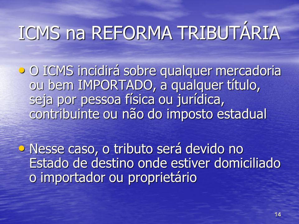 14 ICMS na REFORMA TRIBUTÁRIA O ICMS incidirá sobre qualquer mercadoria ou bem IMPORTADO, a qualquer título, seja por pessoa física ou jurídica, contr