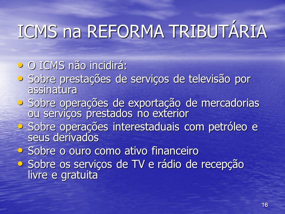 16 ICMS na REFORMA TRIBUTÁRIA O ICMS não incidirá: O ICMS não incidirá: Sobre prestações de serviços de televisão por assinatura Sobre prestações de s