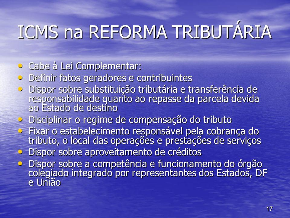17 ICMS na REFORMA TRIBUTÁRIA Cabe à Lei Complementar: Cabe à Lei Complementar: Definir fatos geradores e contribuintes Definir fatos geradores e cont