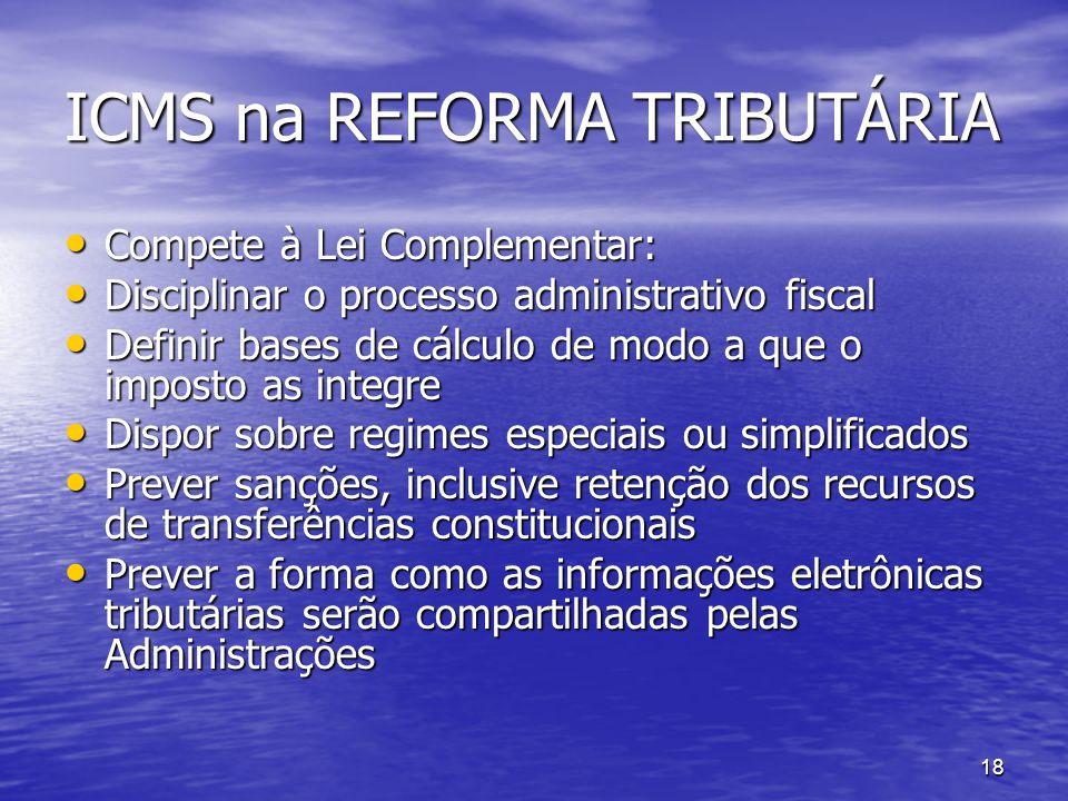 18 ICMS na REFORMA TRIBUTÁRIA Compete à Lei Complementar: Compete à Lei Complementar: Disciplinar o processo administrativo fiscal Disciplinar o proce