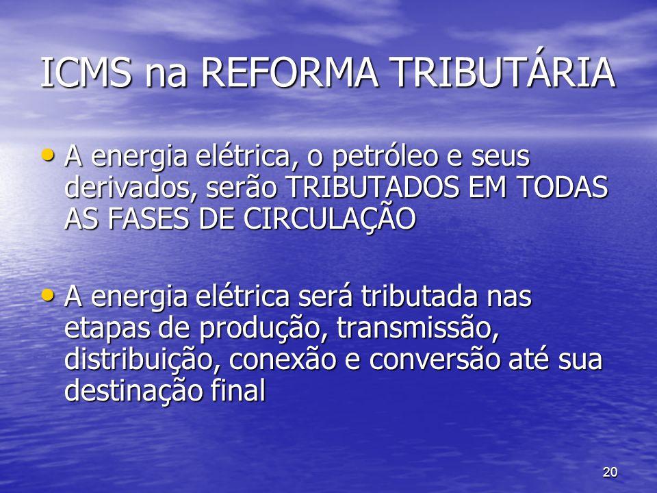 20 ICMS na REFORMA TRIBUTÁRIA A energia elétrica, o petróleo e seus derivados, serão TRIBUTADOS EM TODAS AS FASES DE CIRCULAÇÃO A energia elétrica, o