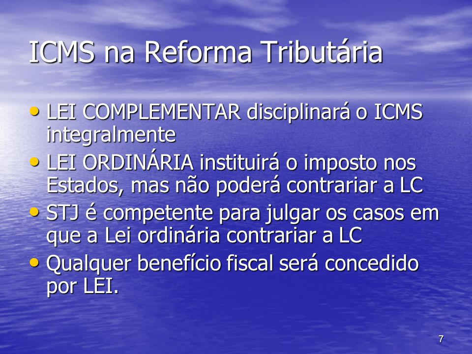 7 ICMS na Reforma Tributária LEI COMPLEMENTAR disciplinará o ICMS integralmente LEI COMPLEMENTAR disciplinará o ICMS integralmente LEI ORDINÁRIA insti