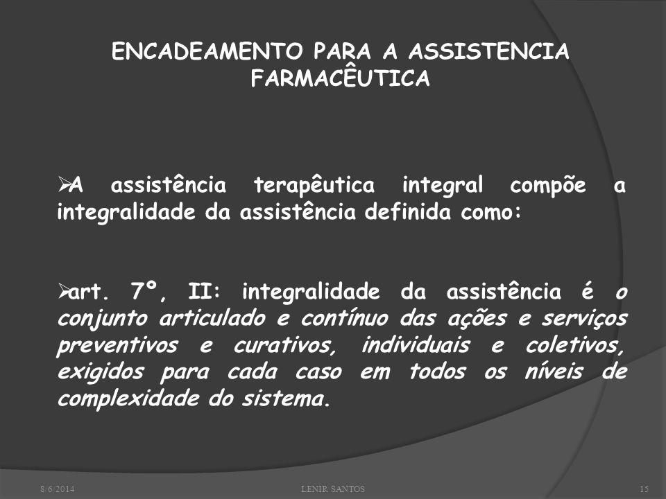 8/6/2014LENIR SANTOS15 ENCADEAMENTO PARA A ASSISTENCIA FARMACÊUTICA A assistência terapêutica integral compõe a integralidade da assistência definida como: art.
