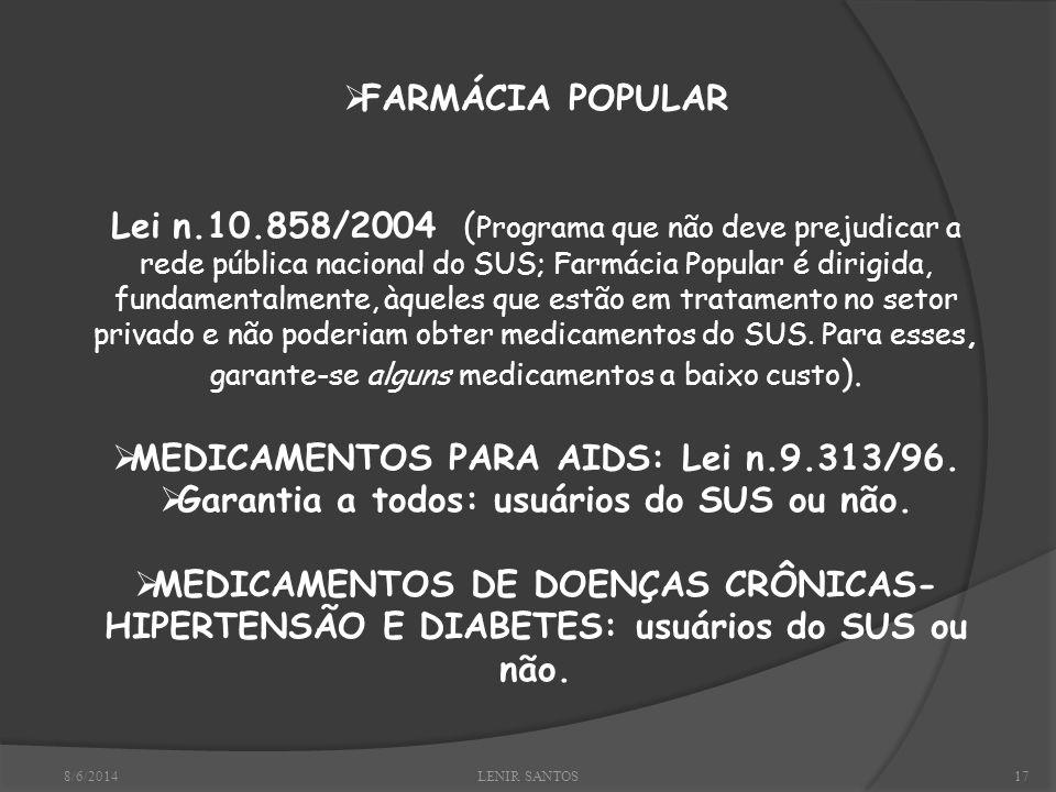 8/6/2014LENIR SANTOS17 FARMÁCIA POPULAR Lei n.10.858/2004 ( Programa que não deve prejudicar a rede pública nacional do SUS; Farmácia Popular é dirigida, fundamentalmente, àqueles que estão em tratamento no setor privado e não poderiam obter medicamentos do SUS.