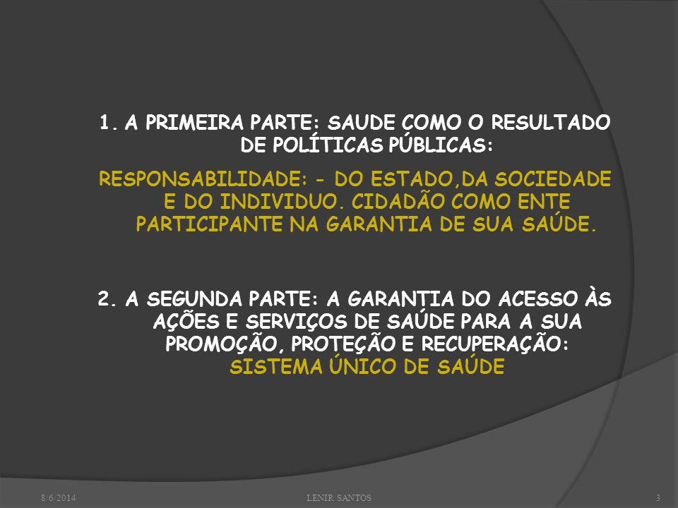 8/6/2014LENIR SANTOS3 1.A PRIMEIRA PARTE: SAUDE COMO O RESULTADO DE POLÍTICAS PÚBLICAS: RESPONSABILIDADE: - DO ESTADO,DA SOCIEDADE E DO INDIVIDUO.
