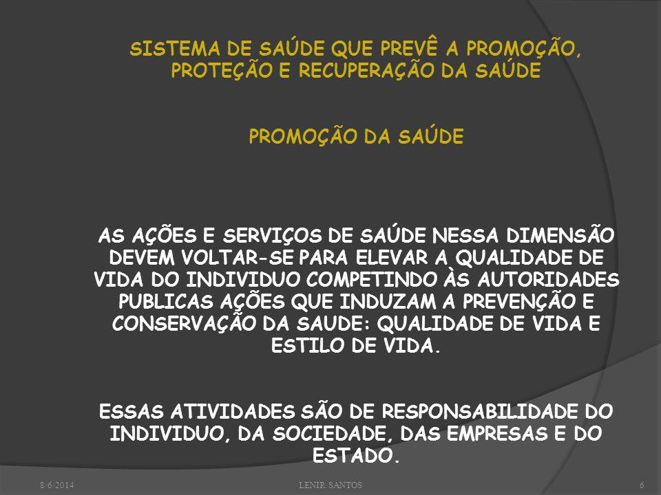 8/6/2014LENIR SANTOS6 SISTEMA DE SAÚDE QUE PREVÊ A PROMOÇÃO, PROTEÇÃO E RECUPERAÇÃO DA SAÚDE PROMOÇÃO DA SAÚDE AS AÇÕES E SERVIÇOS DE SAÚDE NESSA DIMENSÃO DEVEM VOLTAR-SE PARA ELEVAR A QUALIDADE DE VIDA DO INDIVIDUO COMPETINDO ÀS AUTORIDADES PUBLICAS AÇÕES QUE INDUZAM A PREVENÇÃO E CONSERVAÇÃO DA SAUDE: QUALIDADE DE VIDA E ESTILO DE VIDA.