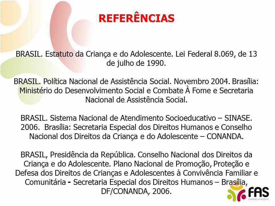 REFERÊNCIAS BRASIL. Estatuto da Criança e do Adolescente. Lei Federal 8.069, de 13 de julho de 1990. BRASIL. Política Nacional de Assistência Social.