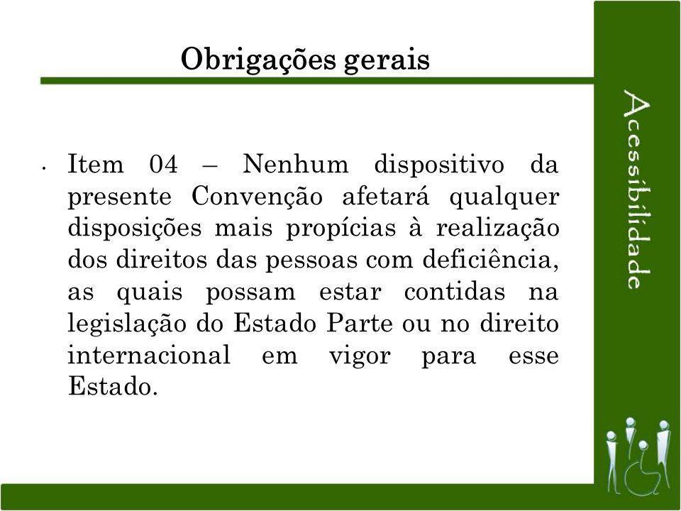 Obrigações gerais Item 04 – Nenhum dispositivo da presente Convenção afetará qualquer disposições mais propícias à realização dos direitos das pessoas
