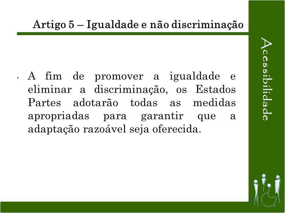 Artigo 5 – Igualdade e não discriminação A fim de promover a igualdade e eliminar a discriminação, os Estados Partes adotarão todas as medidas apropri