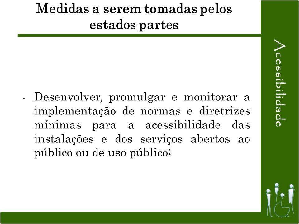 Medidas a serem tomadas pelos estados partes Desenvolver, promulgar e monitorar a implementação de normas e diretrizes mínimas para a acessibilidade d