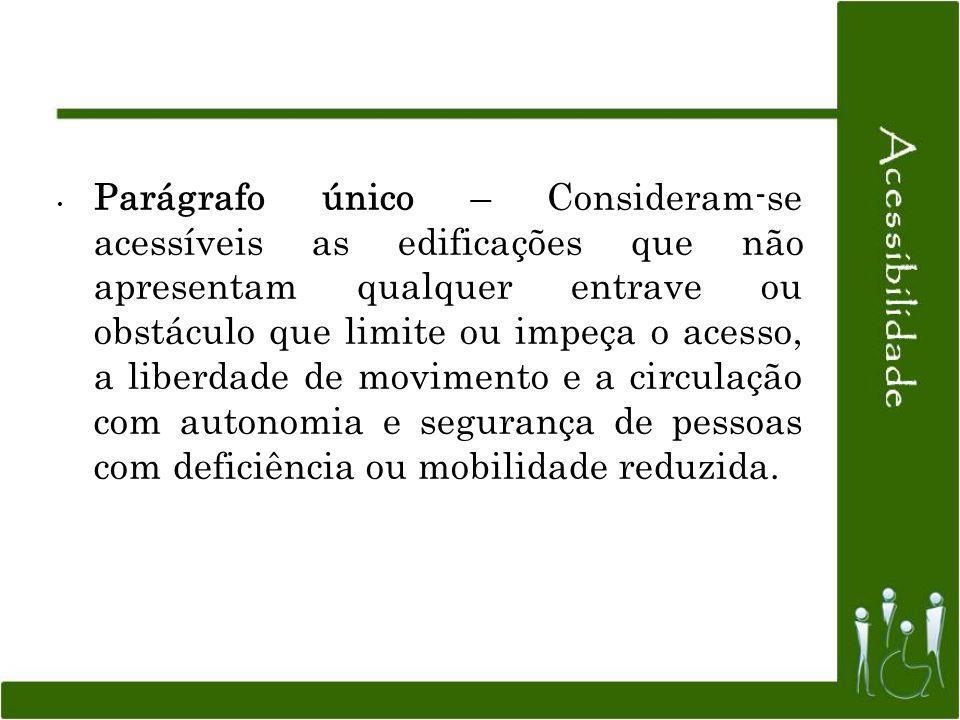 Parágrafo único – Consideram-se acessíveis as edificações que não apresentam qualquer entrave ou obstáculo que limite ou impeça o acesso, a liberdade