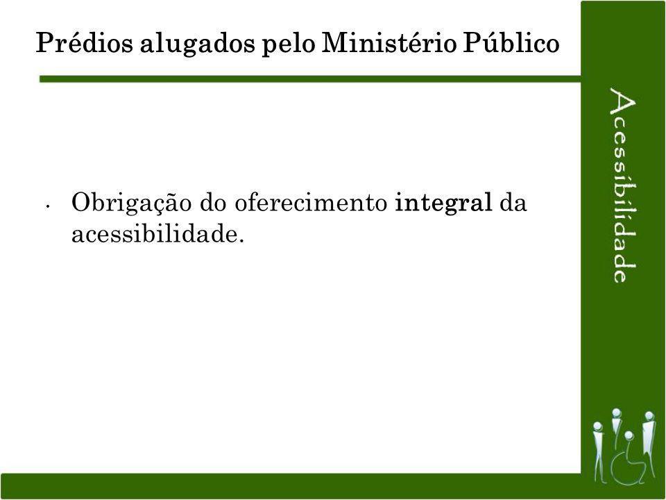 Prédios alugados pelo Ministério Público Obrigação do oferecimento integral da acessibilidade.