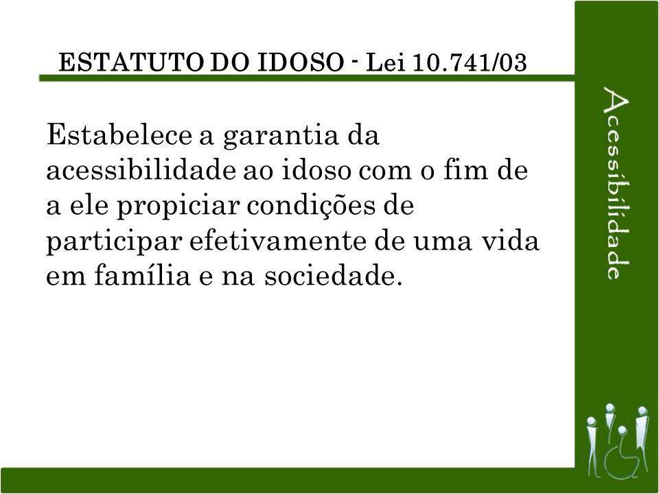 ESTATUTO DO IDOSO - Lei 10.741/03 Estabelece a garantia da acessibilidade ao idoso com o fim de a ele propiciar condições de participar efetivamente d
