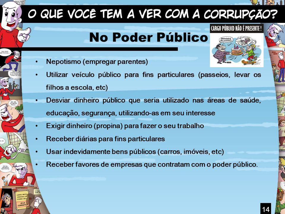 14 No Poder Público Nepotismo (empregar parentes) Utilizar veículo público para fins particulares (passeios, levar os filhos a escola, etc) Desviar di