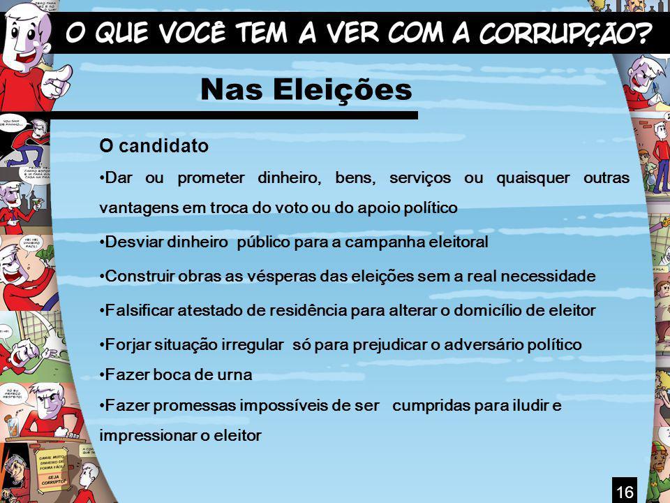 16 Nas Eleições O candidato Dar ou prometer dinheiro, bens, serviços ou quaisquer outras vantagens em troca do voto ou do apoio político Desviar dinhe