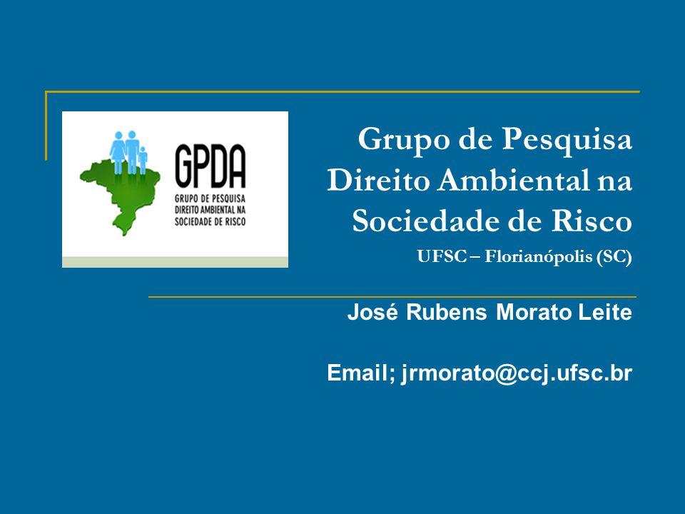 Grupo de Pesquisa Direito Ambiental na Sociedade de Risco UFSC – Florianópolis (SC) José Rubens Morato Leite Email; jrmorato@ccj.ufsc.br