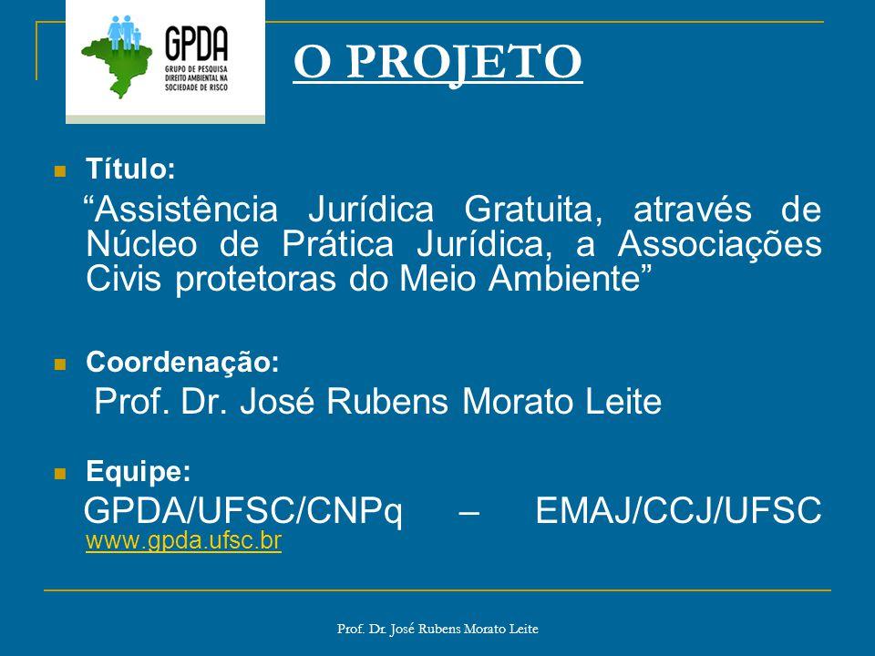 Prof. Dr. José Rubens Morato Leite O PROJETO Título: Assistência Jurídica Gratuita, através de Núcleo de Prática Jurídica, a Associações Civis proteto
