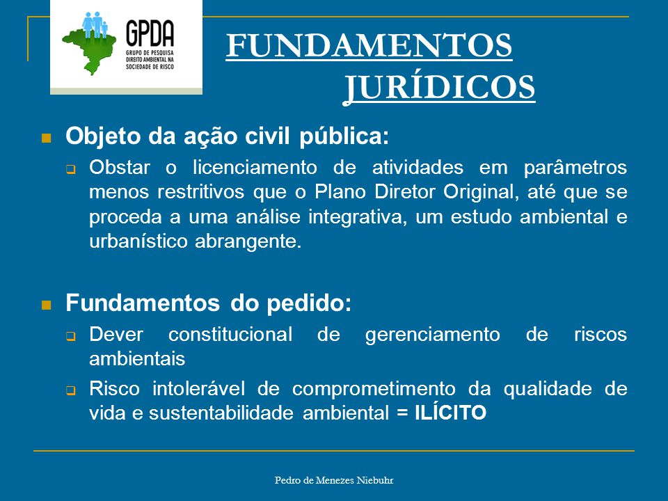 Pedro de Menezes Niebuhr FUNDAMENTOS JURÍDICOS Objeto da ação civil pública: Obstar o licenciamento de atividades em parâmetros menos restritivos que
