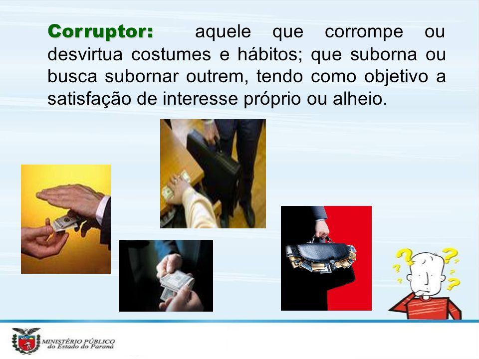 Corruptor: Corruptor: aquele que corrompe ou desvirtua costumes e hábitos; que suborna ou busca subornar outrem, tendo como objetivo a satisfação de i