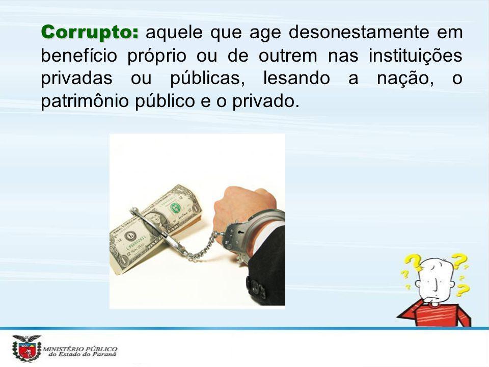 Corrupto: Corrupto: aquele que age desonestamente em benefício próprio ou de outrem nas instituições privadas ou públicas, lesando a nação, o patrimôn