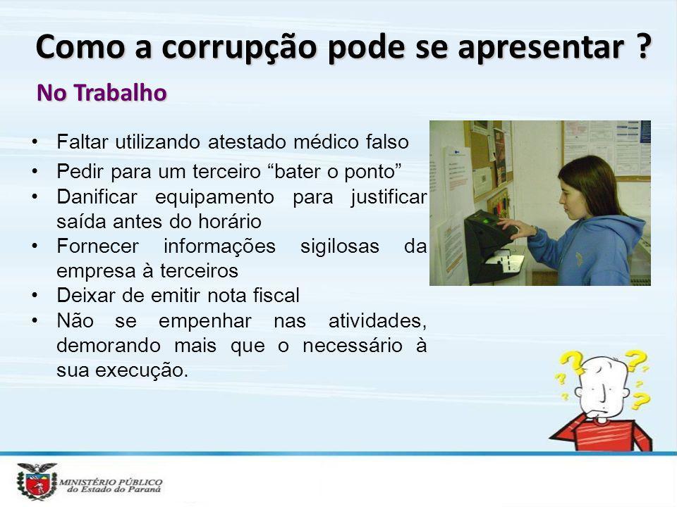 Como a corrupção pode se apresentar ? No Trabalho Faltar utilizando atestado médico falso Pedir para um terceiro bater o ponto Danificar equipamento p